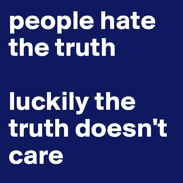 people hate the truth  luckily the truth doesn't care