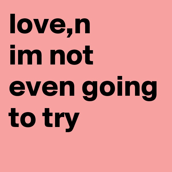 love,n im not even going to try