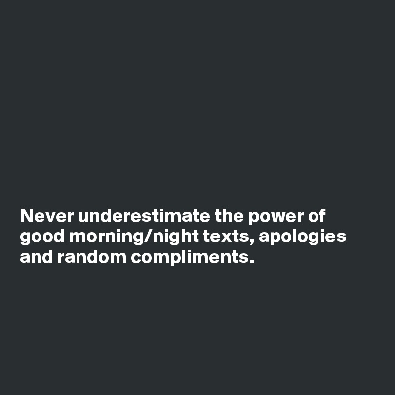 Never underestimate the power of good morning/night texts, apologies and random compliments.