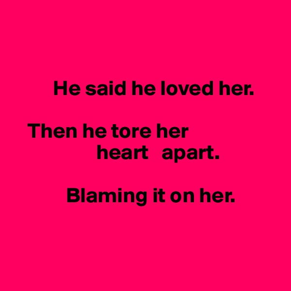He said he loved her.     Then he tore her                     heart   apart.              Blaming it on her.