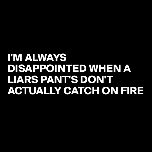 I'M ALWAYS DISAPPOINTED WHEN A LIARS PANT'S DON'T ACTUALLY CATCH ON FIRE