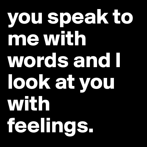 you speak to me with words and I look at you with feelings.