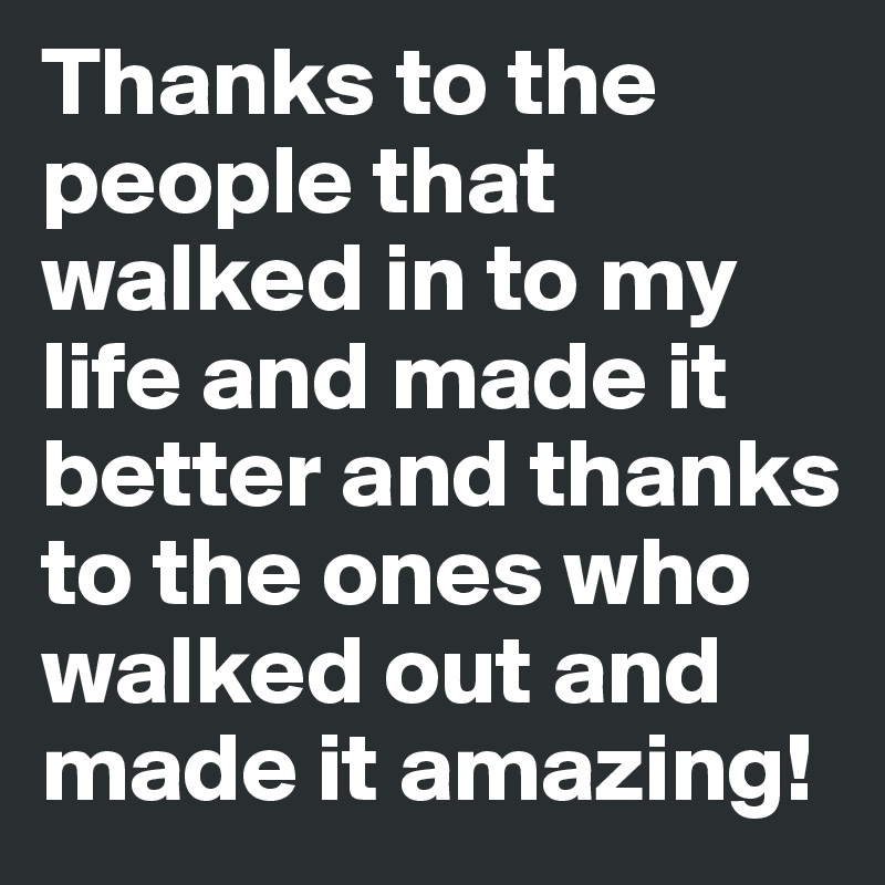 Thanks to the people that walked in to my life and made it better and thanks to the ones who walked out and made it amazing!