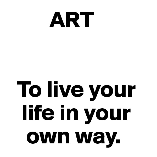 ART     To live your        life in your        own way.