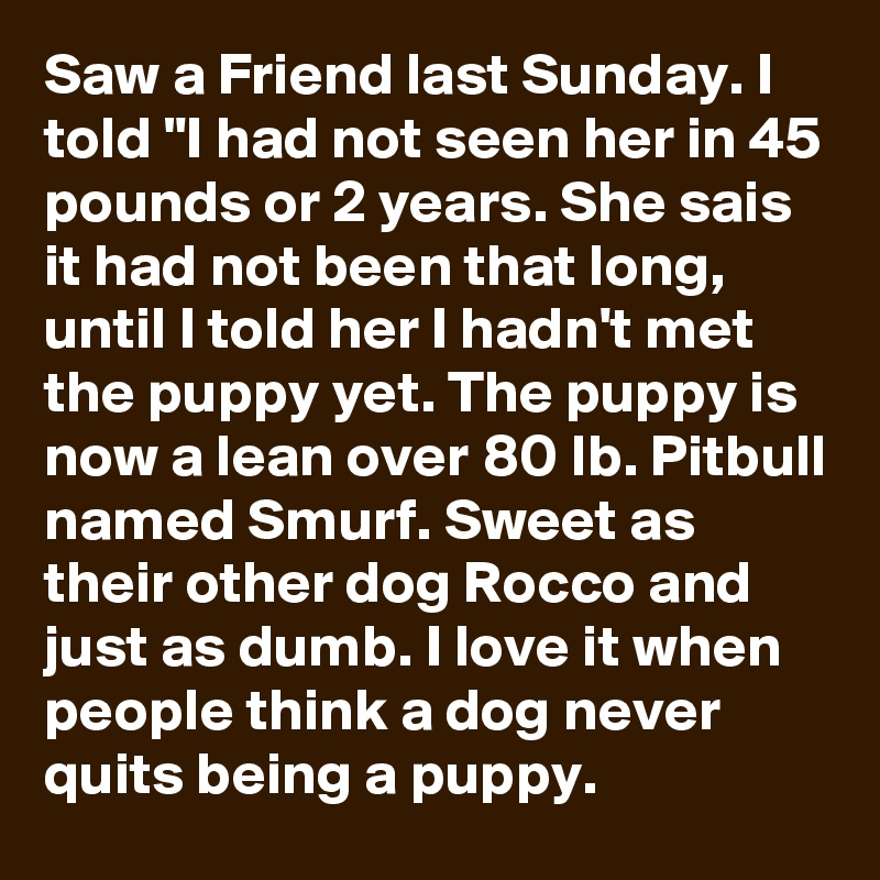 "Saw a Friend last Sunday. I told ""I had not seen her in 45 pounds or 2 years. She sais it had not been that long, until I told her I hadn't met the puppy yet. The puppy is now a lean over 80 lb. Pitbull named Smurf. Sweet as their other dog Rocco and just as dumb. I love it when people think a dog never quits being a puppy."