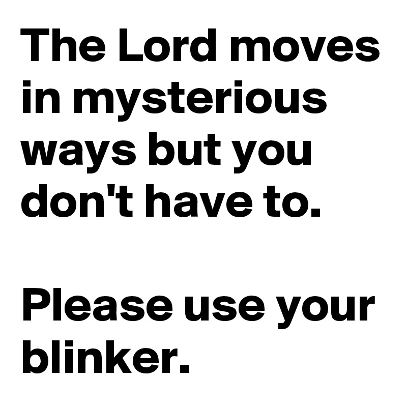 The Lord moves in mysterious ways but you don't have to.   Please use your blinker.