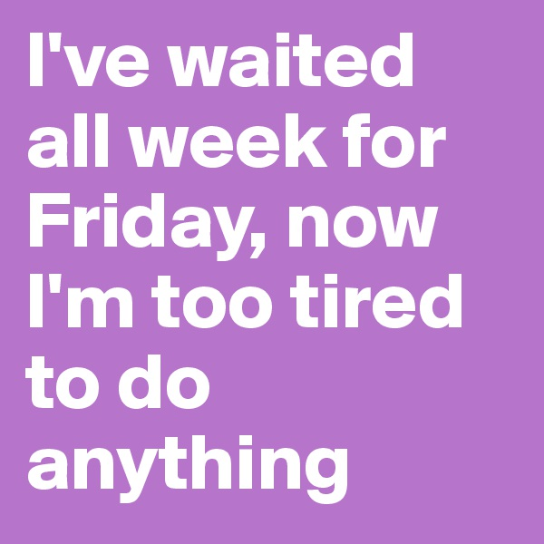 I've waited all week for Friday, now I'm too tired to do anything