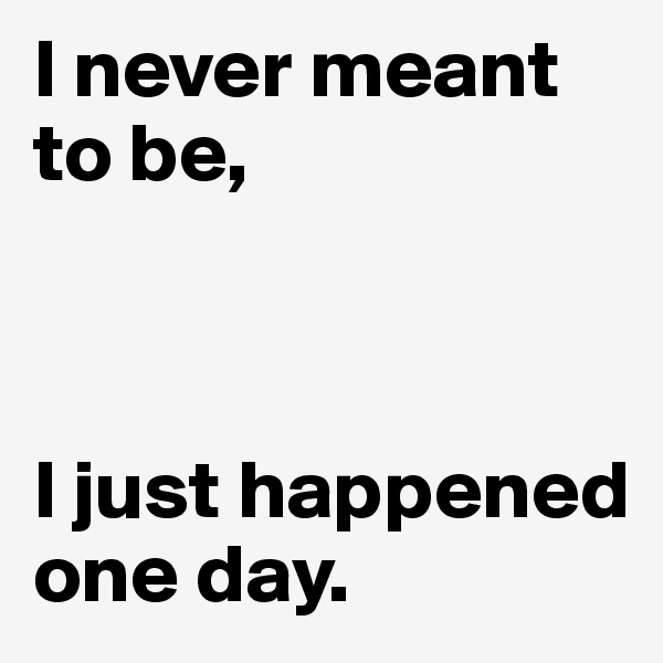 I never meant to be,    I just happened one day.