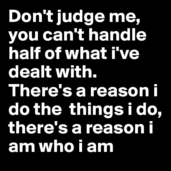 Don't judge me, you can't handle half of what i've dealt with. There's a reason i do the  things i do, there's a reason i am who i am