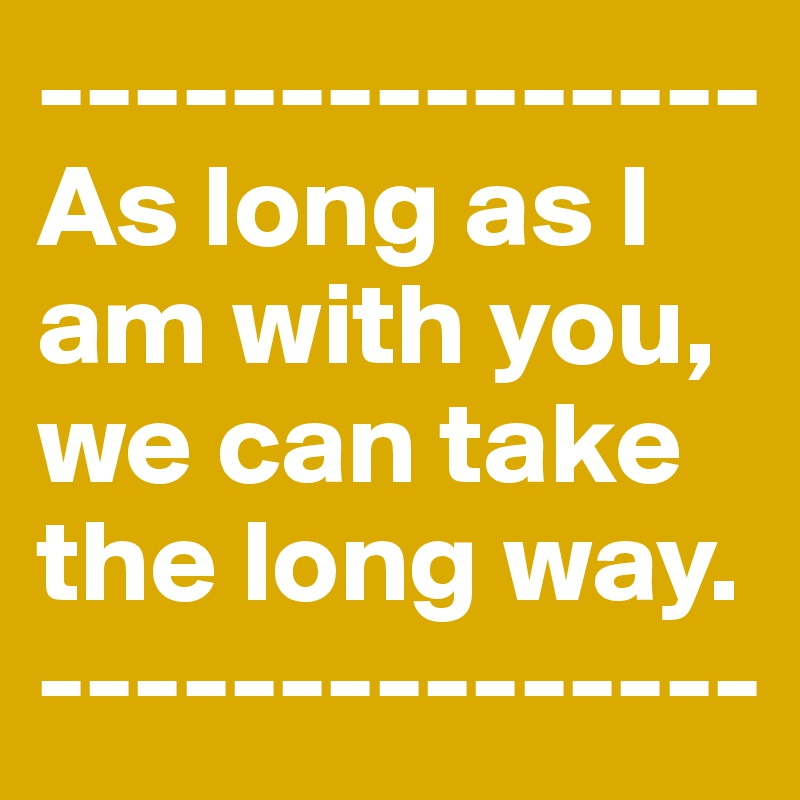 ---------------As long as I am with you, we can take the long way. ---------------