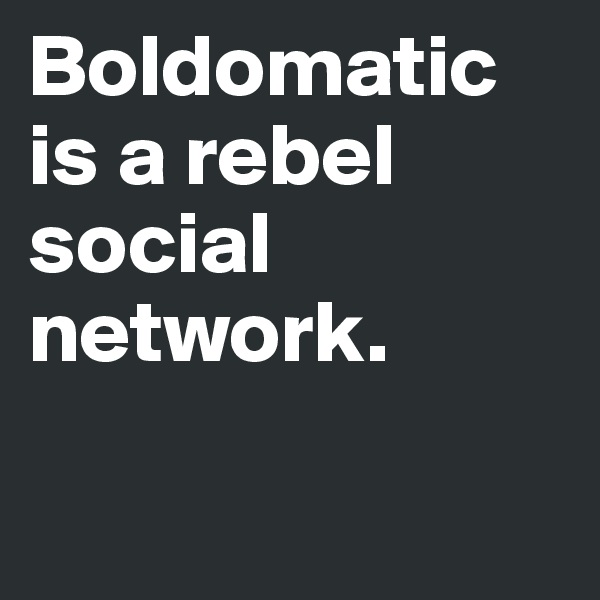 Boldomatic is a rebel social network.