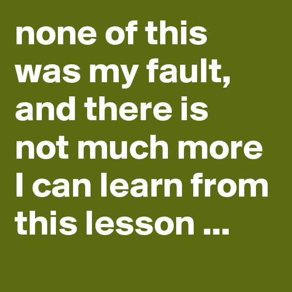 none of this was my fault, and there is not much more I can learn from this lesson ...