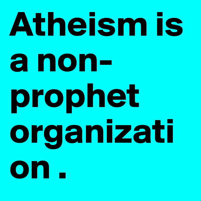 Atheism is a non-prophet organization .