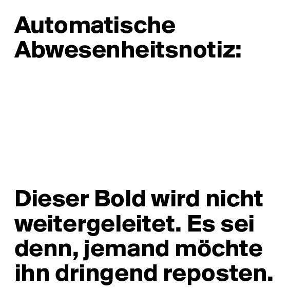 Automatische Abwesenheitsnotiz:      Dieser Bold wird nicht weitergeleitet. Es sei denn, jemand möchte ihn dringend reposten.