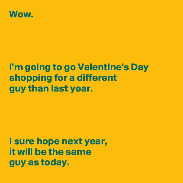 Wow.     I'm going to go Valentine's Day shopping for a different  guy than last year.     I sure hope next year, it will be the same  guy as today.