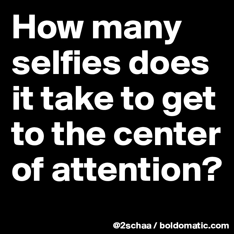 How many selfies does it take to get to the center of attention?