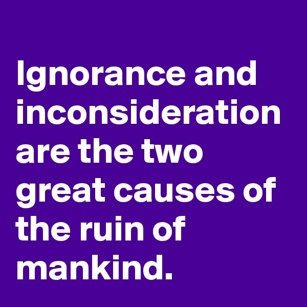 Ignorance and inconsideration are the two great causes of the ruin of mankind.