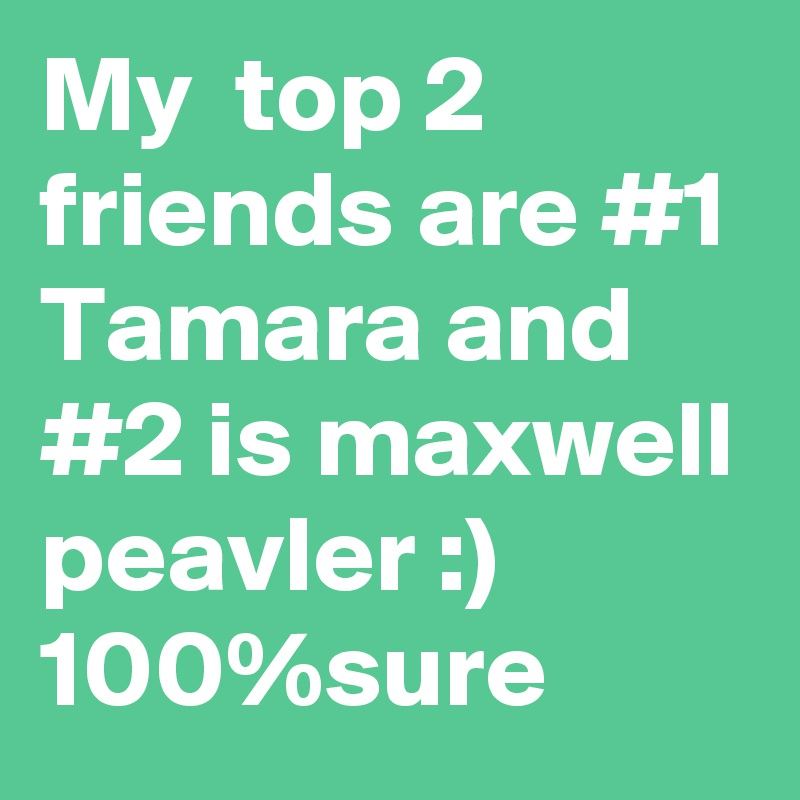 My  top 2 friends are #1 Tamara and #2 is maxwell peavler :) 100%sure