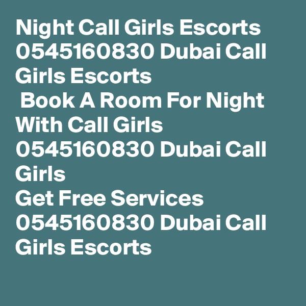 Night Call Girls Escorts 0545160830 Dubai Call Girls Escorts  Book A Room For Night With Call Girls 0545160830 Dubai Call Girls Get Free Services 0545160830 Dubai Call Girls Escorts