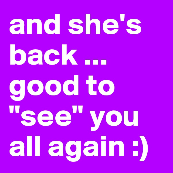 """and she's back ... good to """"see"""" you all again :)"""