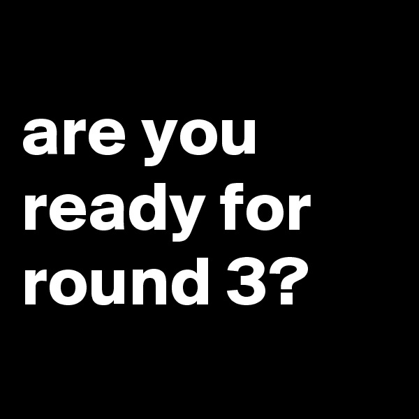 are you ready for round 3?