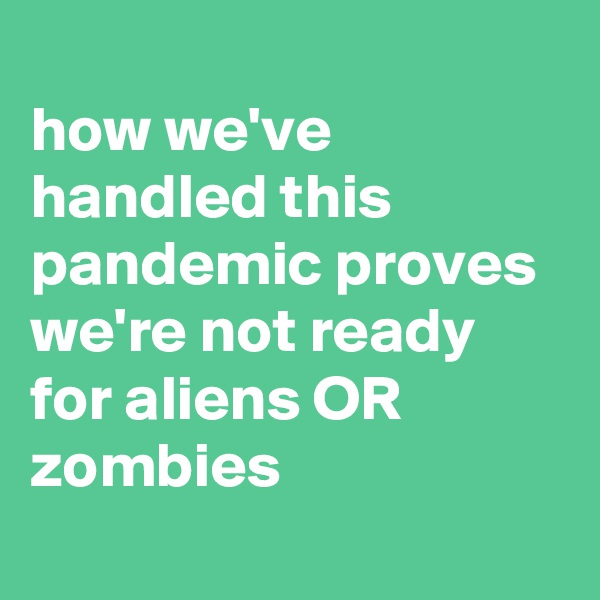 how we've handled this pandemic proves we're not ready for aliens OR zombies