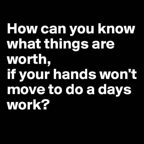 How can you know  what things are worth,  if your hands won't  move to do a days work?