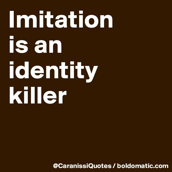Imitation  is an  identity  killer