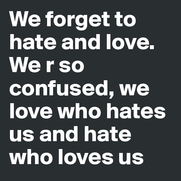 We forget to hate and love. We r so confused, we love who hates us and hate who loves us