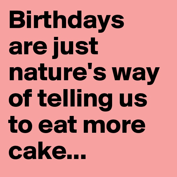 Birthdays are just nature's way of telling us to eat more cake...