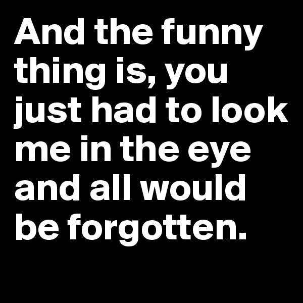 And the funny thing is, you just had to look me in the eye and all would be forgotten.