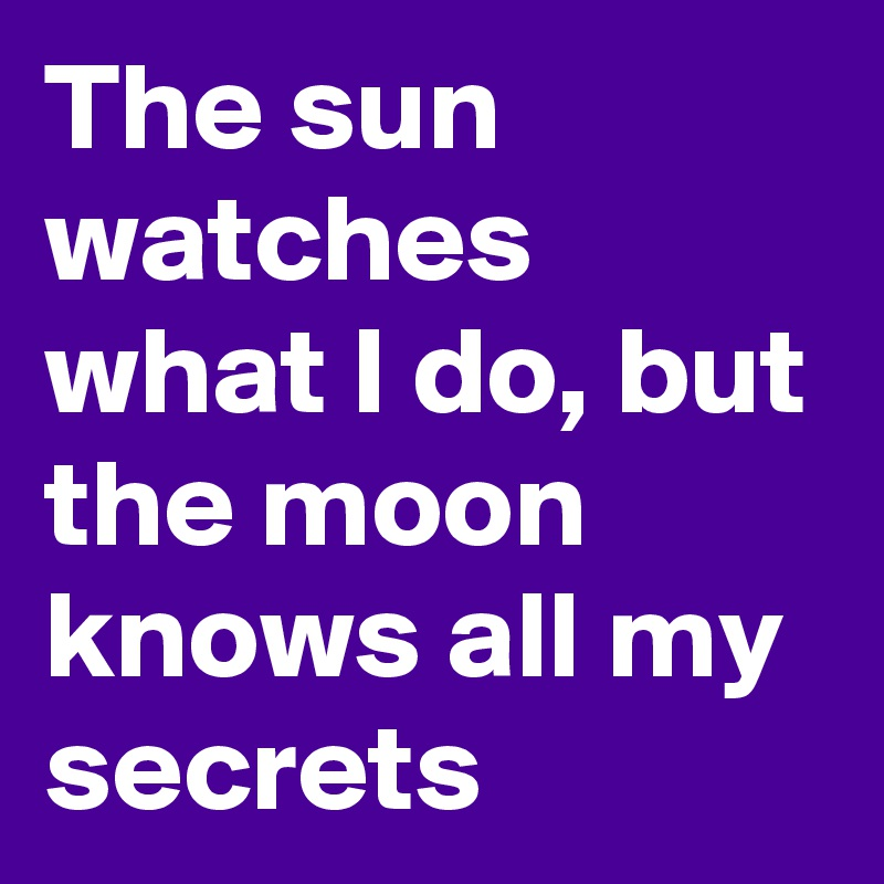 The sun watches what I do, but the moon knows all my secrets