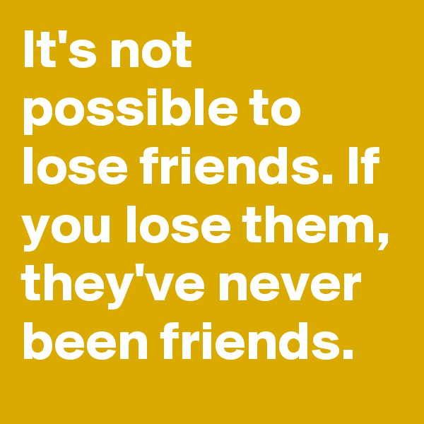It's not possible to lose friends. If you lose them, they've never been friends.