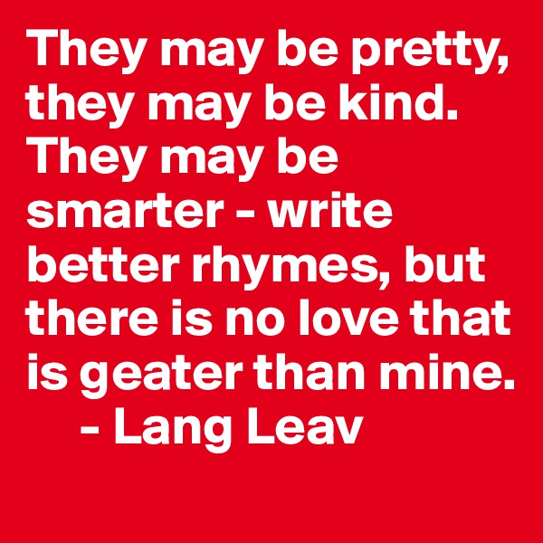 They may be pretty, they may be kind. They may be smarter - write better rhymes, but there is no love that is geater than mine.      - Lang Leav