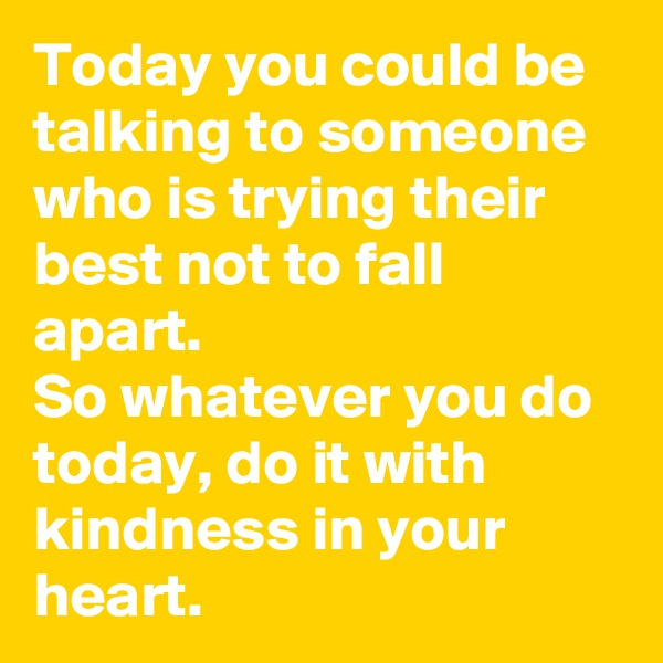 Today you could be talking to someone who is trying their best not to fall apart. So whatever you do today, do it with kindness in your heart.