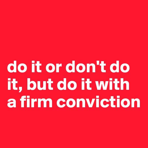 do it or don't do it, but do it with a firm conviction