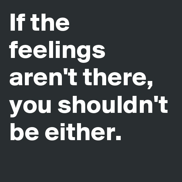 If the feelings aren't there, you shouldn't be either.