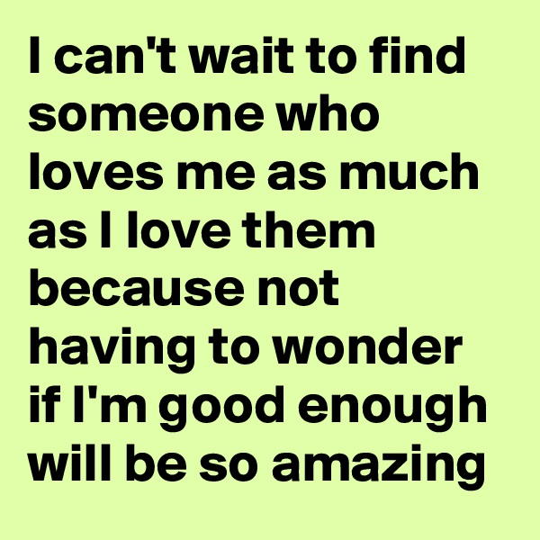 I can't wait to find someone who loves me as much as I love them because not having to wonder if I'm good enough will be so amazing