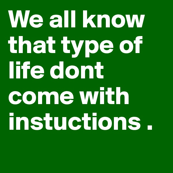 We all know that type of life dont come with instuctions .
