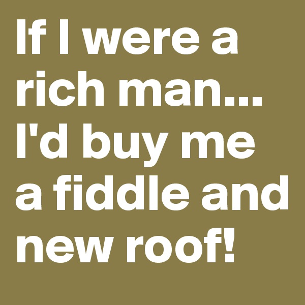 If I were a rich man... I'd buy me a fiddle and new roof!