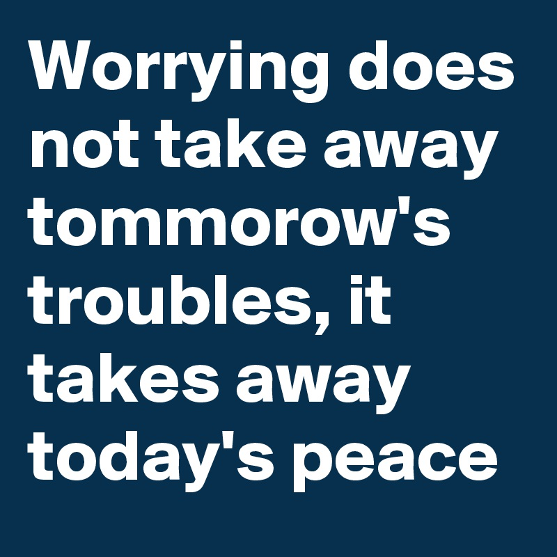 Worrying does not take away tommorow's troubles, it takes away today's peace