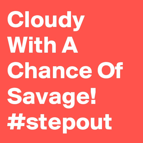 Cloudy With A Chance Of Savage! #stepout
