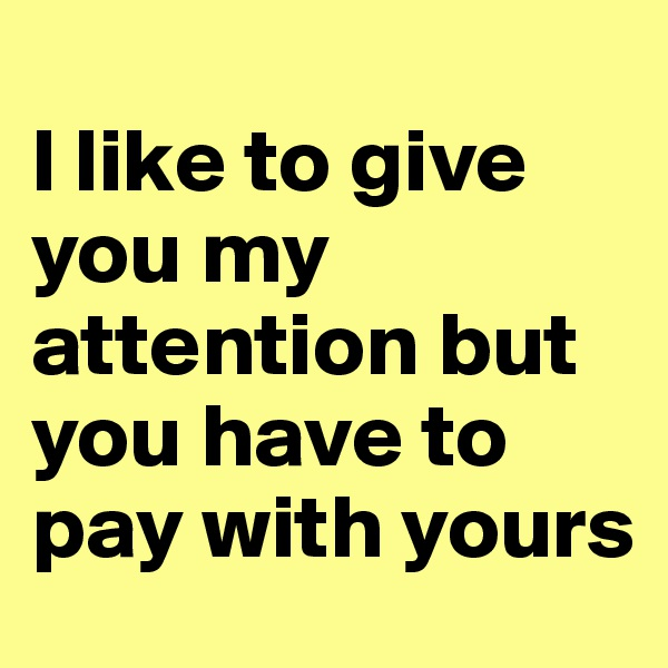 I like to give you my attention but you have to pay with yours