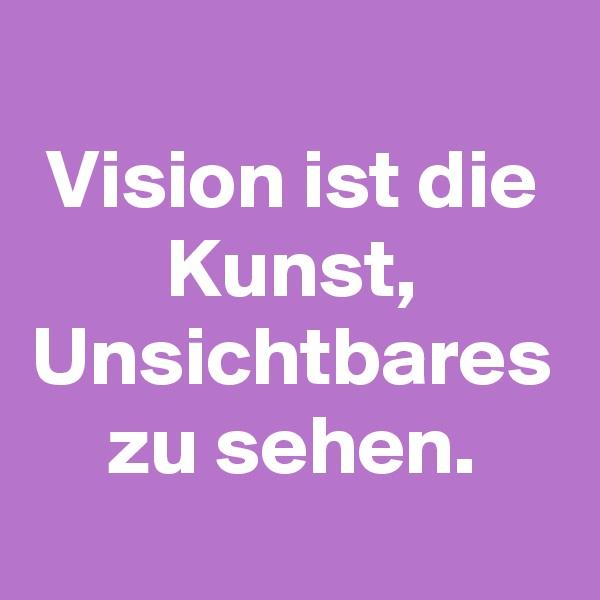 Vision ist die Kunst, Unsichtbares zu sehen.