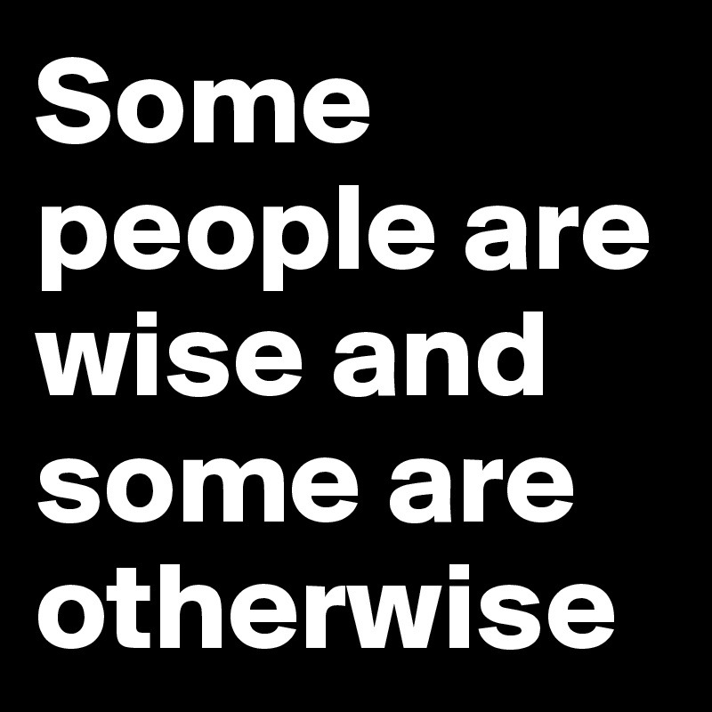 Some people are wise and some are otherwise