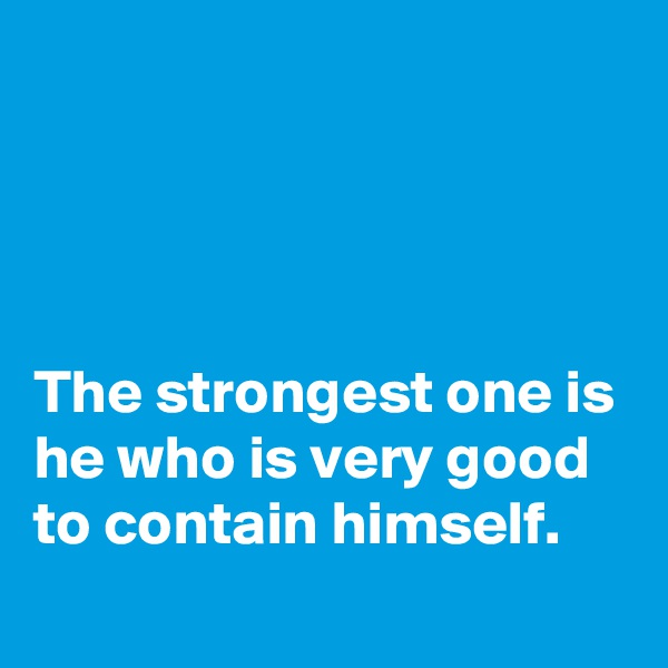 The strongest one is he who is very good to contain himself.