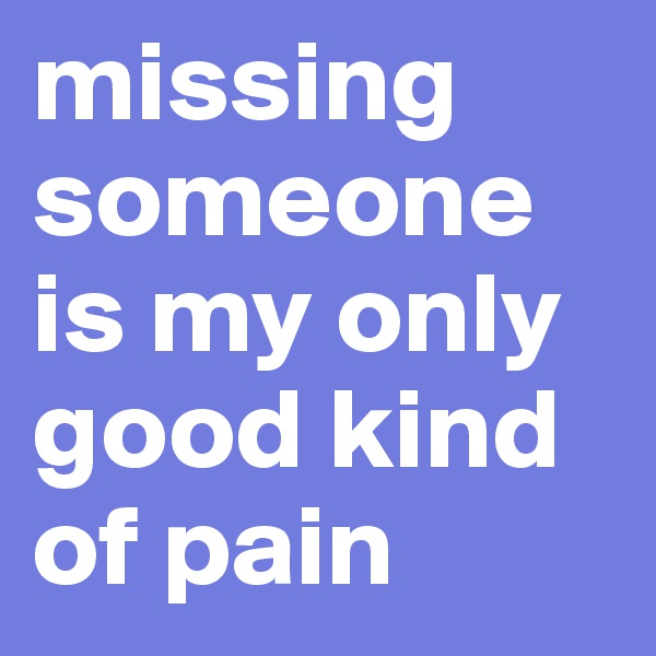 missing someone is my only good kind of pain