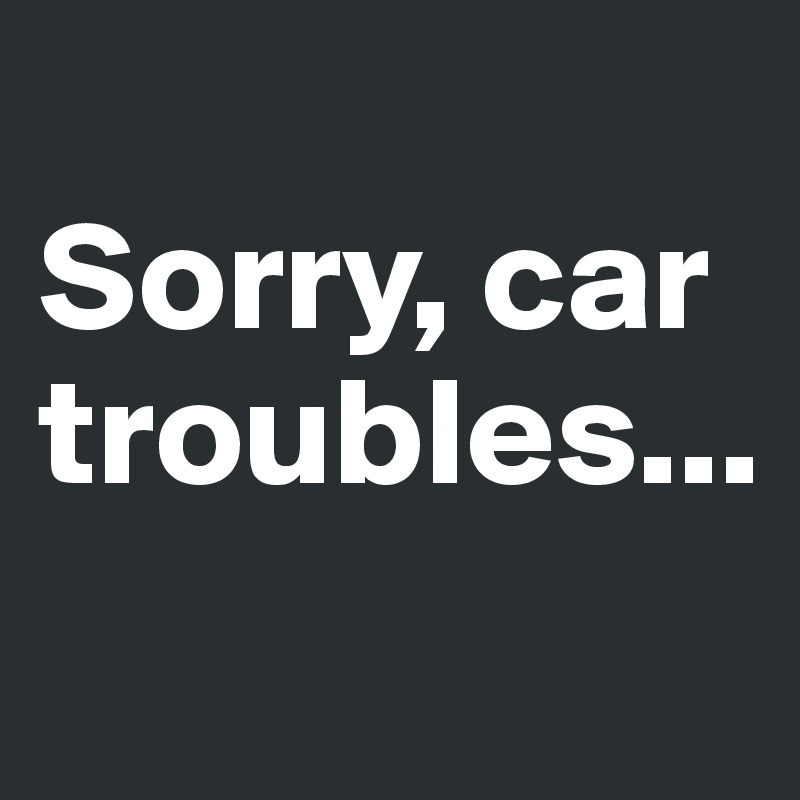 Sorry, car troubles...