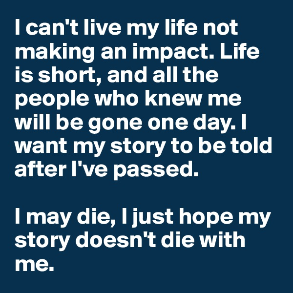 I can't live my life not making an impact. Life is short, and all the people who knew me will be gone one day. I want my story to be told after I've passed.   I may die, I just hope my story doesn't die with me.