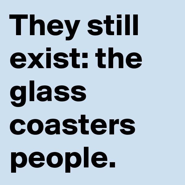 They still exist: the glass coasters people.